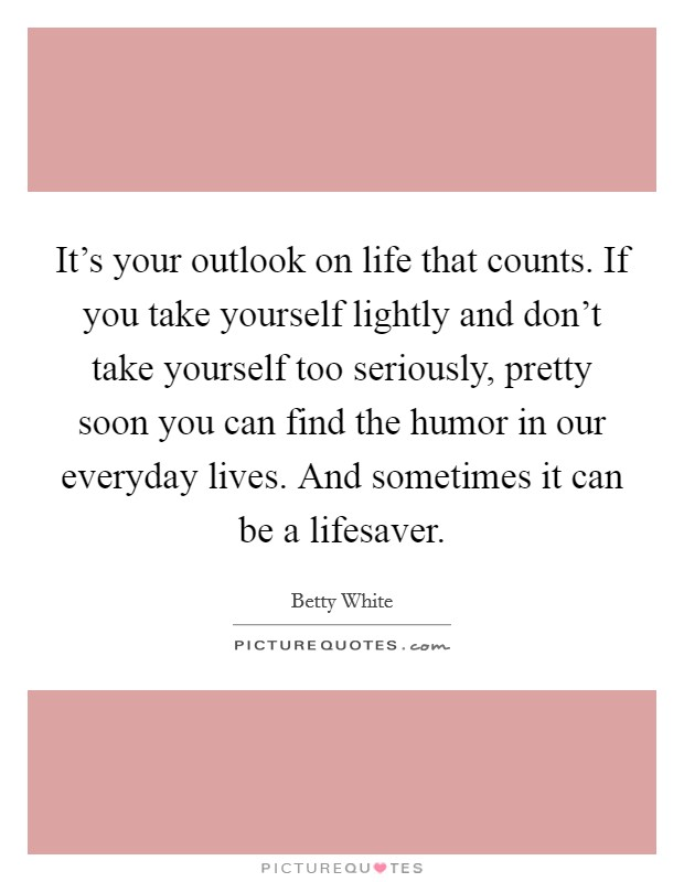 It's your outlook on life that counts. If you take yourself lightly and don't take yourself too seriously, pretty soon you can find the humor in our everyday lives. And sometimes it can be a lifesaver Picture Quote #1