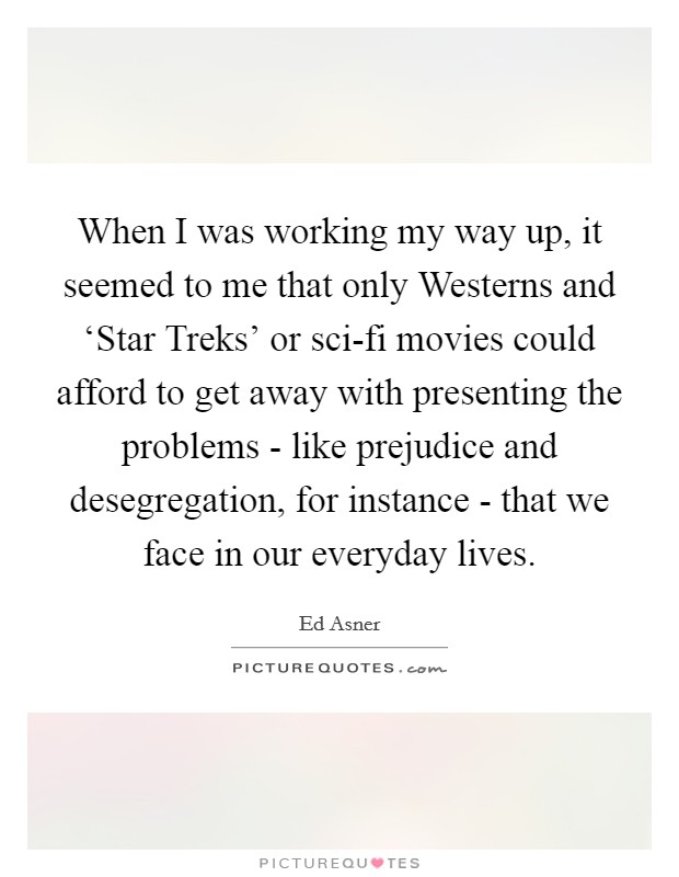 When I was working my way up, it seemed to me that only Westerns and 'Star Treks' or sci-fi movies could afford to get away with presenting the problems - like prejudice and desegregation, for instance - that we face in our everyday lives Picture Quote #1