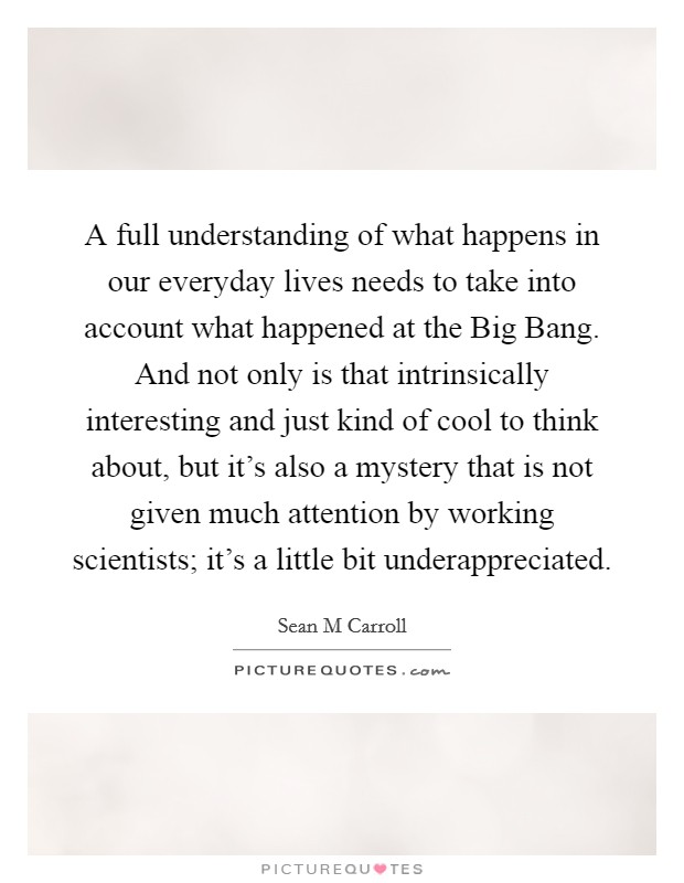 A full understanding of what happens in our everyday lives needs to take into account what happened at the Big Bang. And not only is that intrinsically interesting and just kind of cool to think about, but it's also a mystery that is not given much attention by working scientists; it's a little bit underappreciated Picture Quote #1