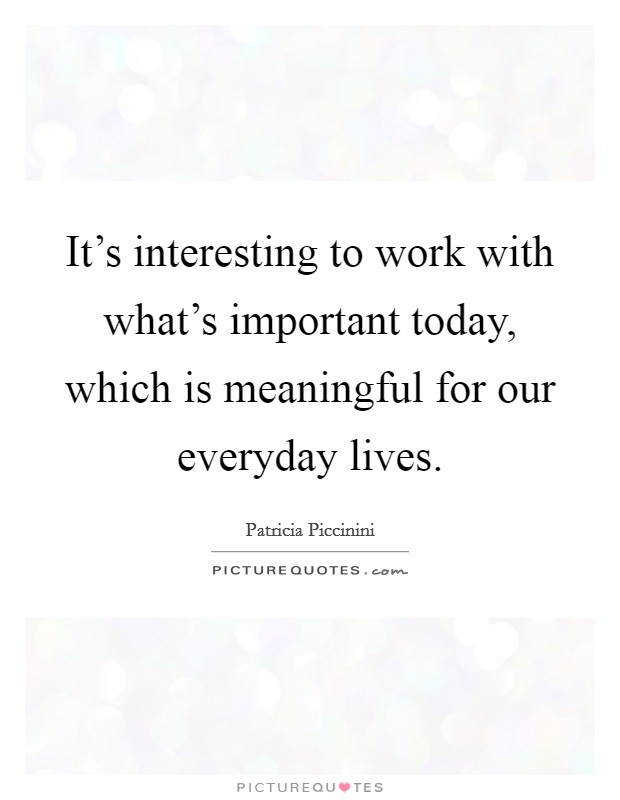 It's interesting to work with what's important today, which is meaningful for our everyday lives Picture Quote #1
