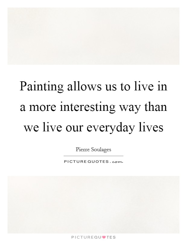 Painting allows us to live in a more interesting way than we live our everyday lives Picture Quote #1