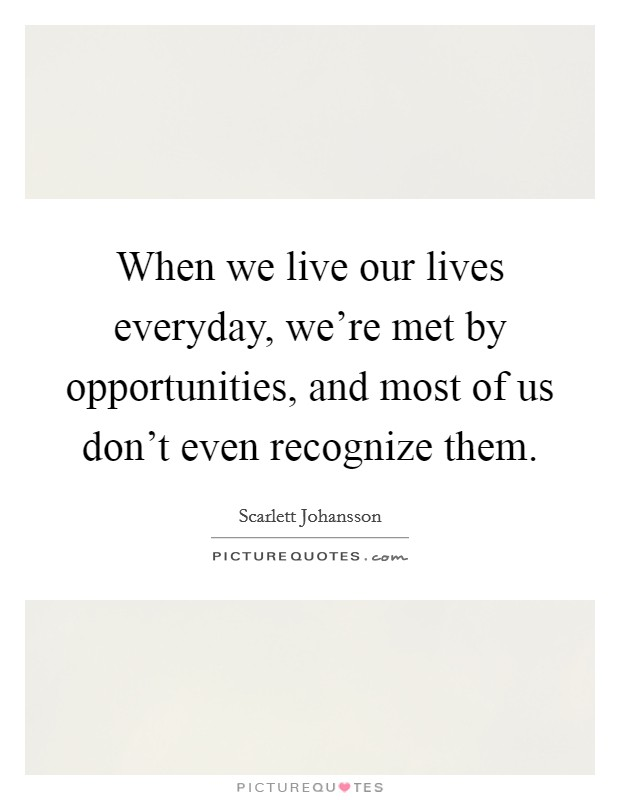 When we live our lives everyday, we're met by opportunities, and most of us don't even recognize them Picture Quote #1