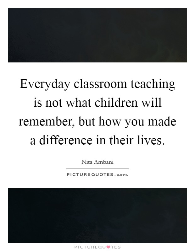 Everyday classroom teaching is not what children will remember, but how you made a difference in their lives Picture Quote #1
