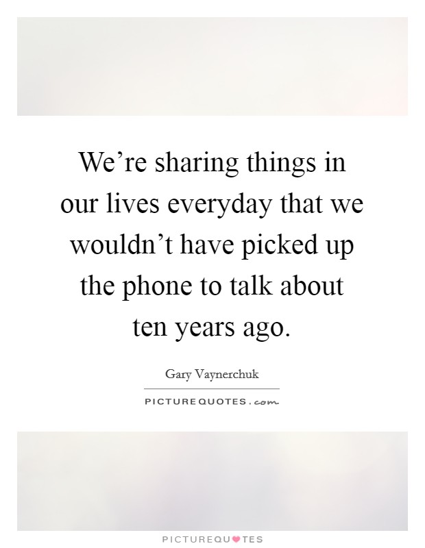We're sharing things in our lives everyday that we wouldn't have picked up the phone to talk about ten years ago Picture Quote #1