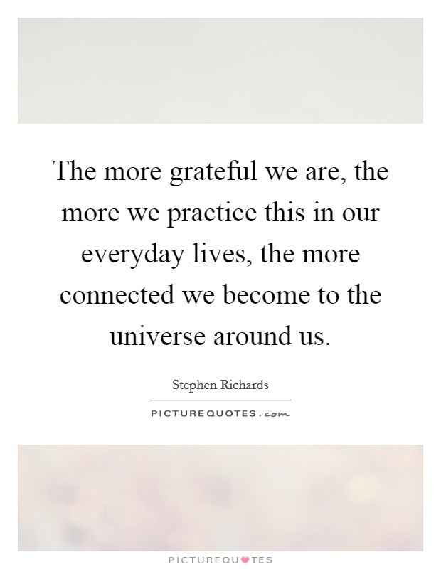 The more grateful we are, the more we practice this in our everyday lives, the more connected we become to the universe around us Picture Quote #1