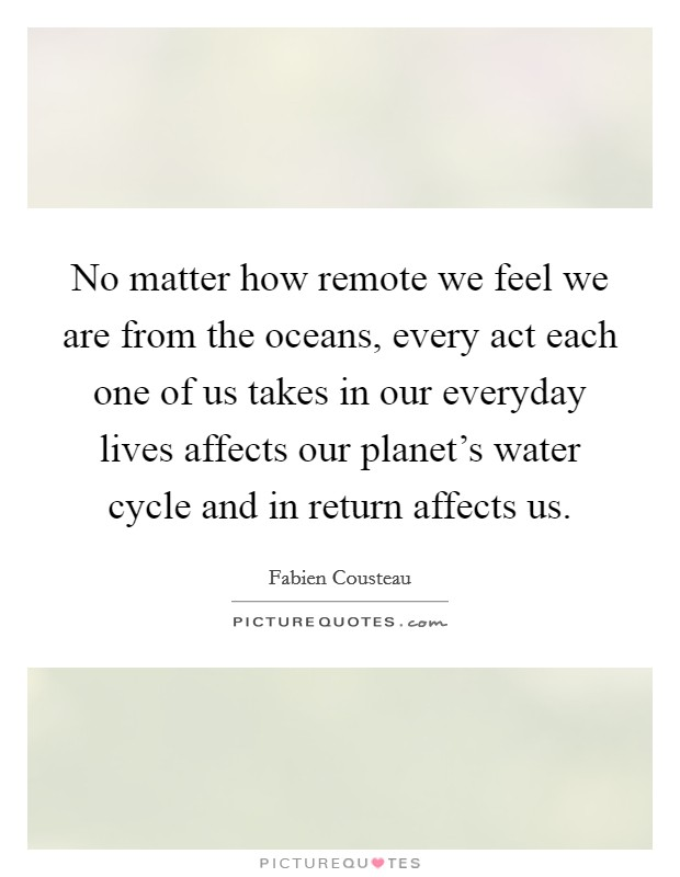 No matter how remote we feel we are from the oceans, every act each one of us takes in our everyday lives affects our planet's water cycle and in return affects us. Picture Quote #1