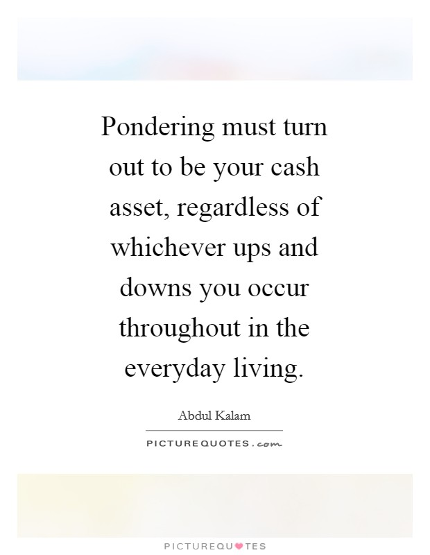 Pondering must turn out to be your cash asset, regardless of whichever ups and downs you occur throughout in the everyday living Picture Quote #1