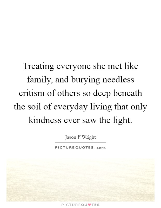 Treating everyone she met like family, and burying needless critism of others so deep beneath the soil of everyday living that only kindness ever saw the light Picture Quote #1