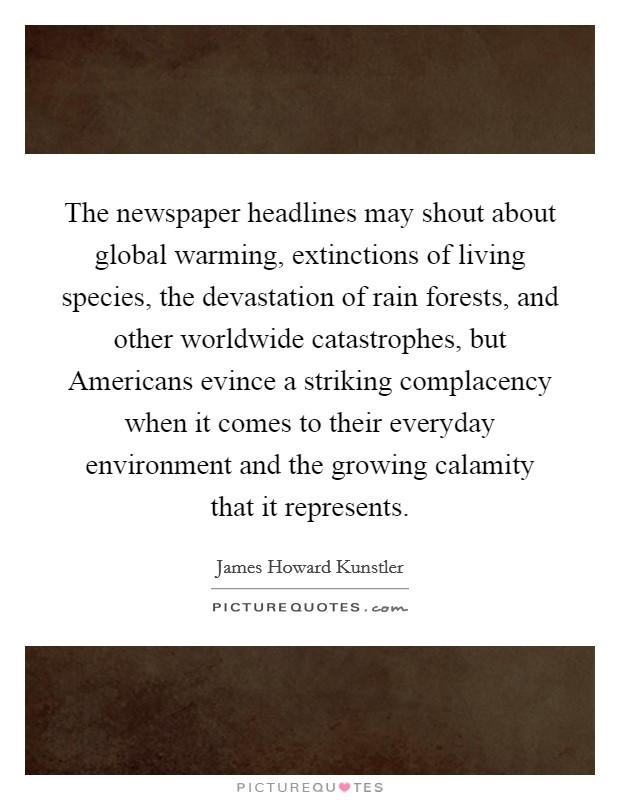 The newspaper headlines may shout about global warming, extinctions of living species, the devastation of rain forests, and other worldwide catastrophes, but Americans evince a striking complacency when it comes to their everyday environment and the growing calamity that it represents Picture Quote #1