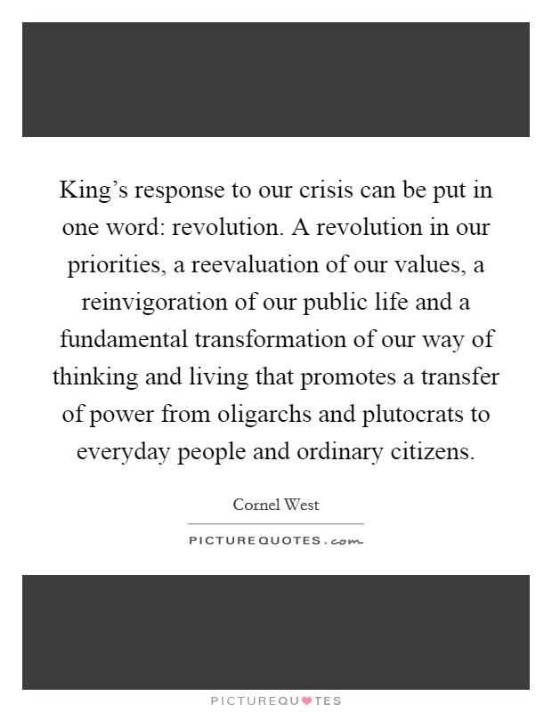 King's response to our crisis can be put in one word: revolution. A revolution in our priorities, a reevaluation of our values, a reinvigoration of our public life and a fundamental transformation of our way of thinking and living that promotes a transfer of power from oligarchs and plutocrats to everyday people and ordinary citizens Picture Quote #1