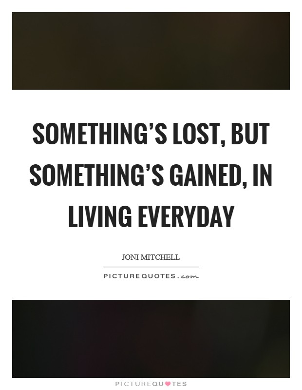 Something's lost, but something's gained, in living everyday Picture Quote #1