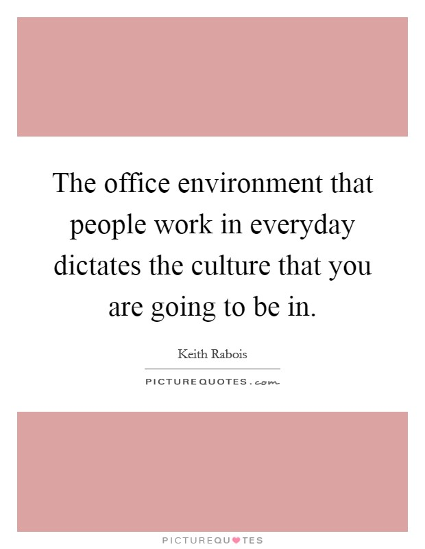 The office environment that people work in everyday dictates the culture that you are going to be in. Picture Quote #1