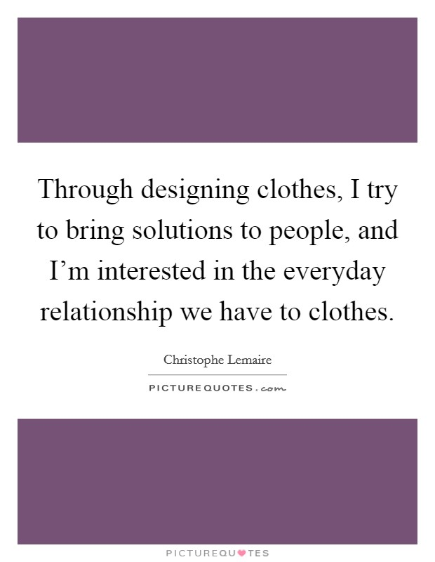Through designing clothes, I try to bring solutions to people, and I'm interested in the everyday relationship we have to clothes. Picture Quote #1
