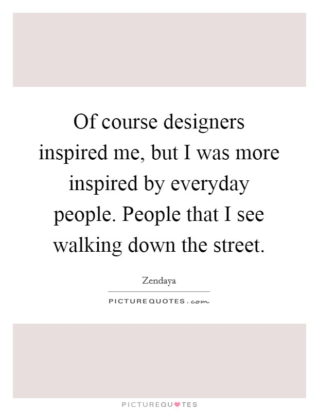 Of course designers inspired me, but I was more inspired by everyday people. People that I see walking down the street Picture Quote #1