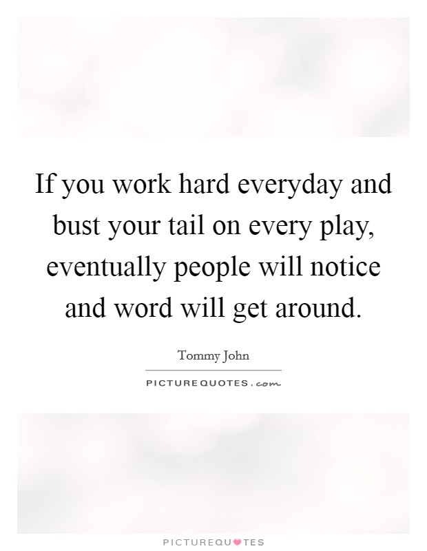 If you work hard everyday and bust your tail on every play, eventually people will notice and word will get around Picture Quote #1