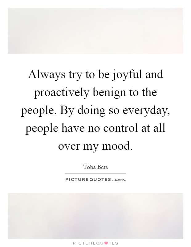 Always try to be joyful and proactively benign to the people. By doing so everyday, people have no control at all over my mood. Picture Quote #1