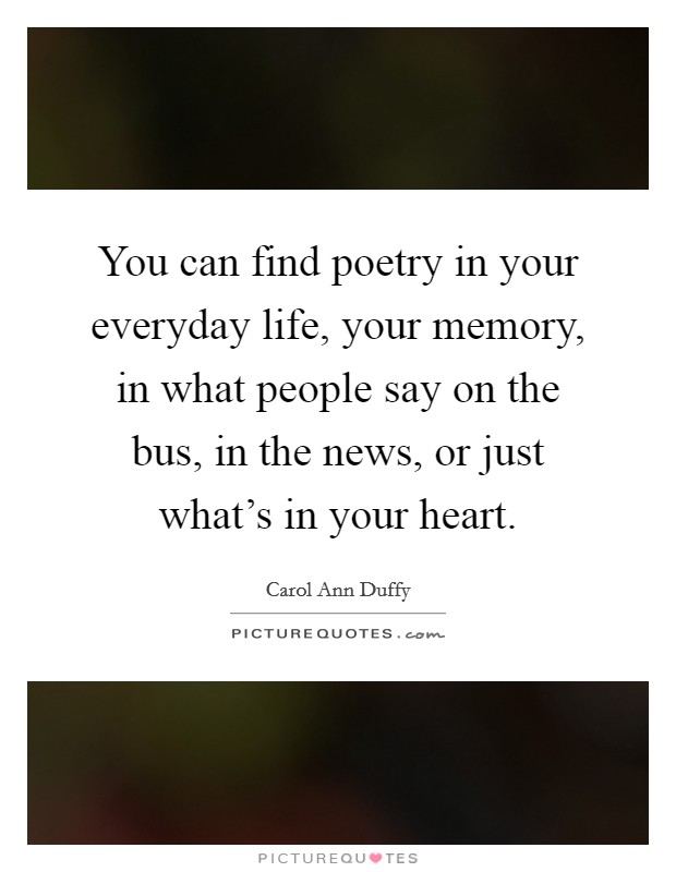 You can find poetry in your everyday life, your memory, in what people say on the bus, in the news, or just what's in your heart Picture Quote #1