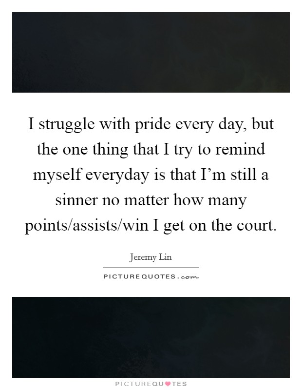 I struggle with pride every day, but the one thing that I try to remind myself everyday is that I'm still a sinner no matter how many points/assists/win I get on the court Picture Quote #1
