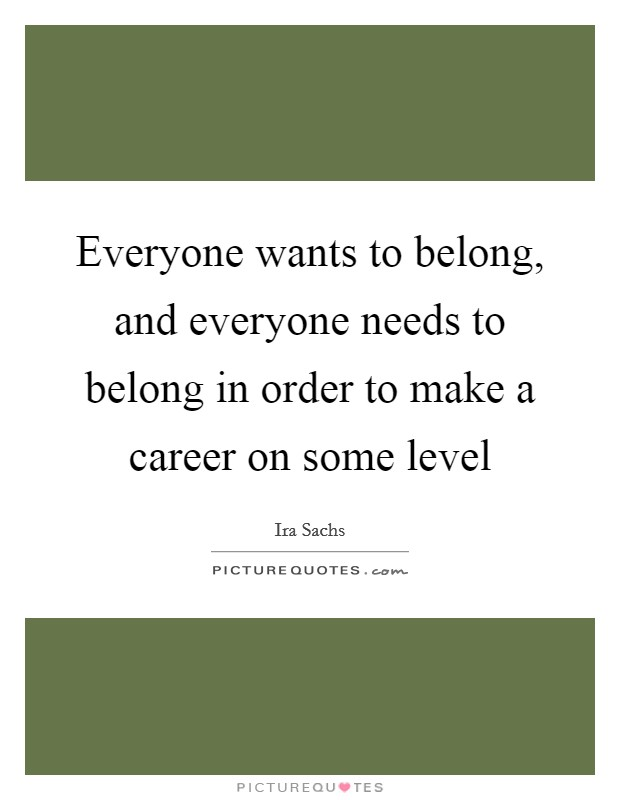 Everyone wants to belong, and everyone needs to belong in order to make a career on some level Picture Quote #1