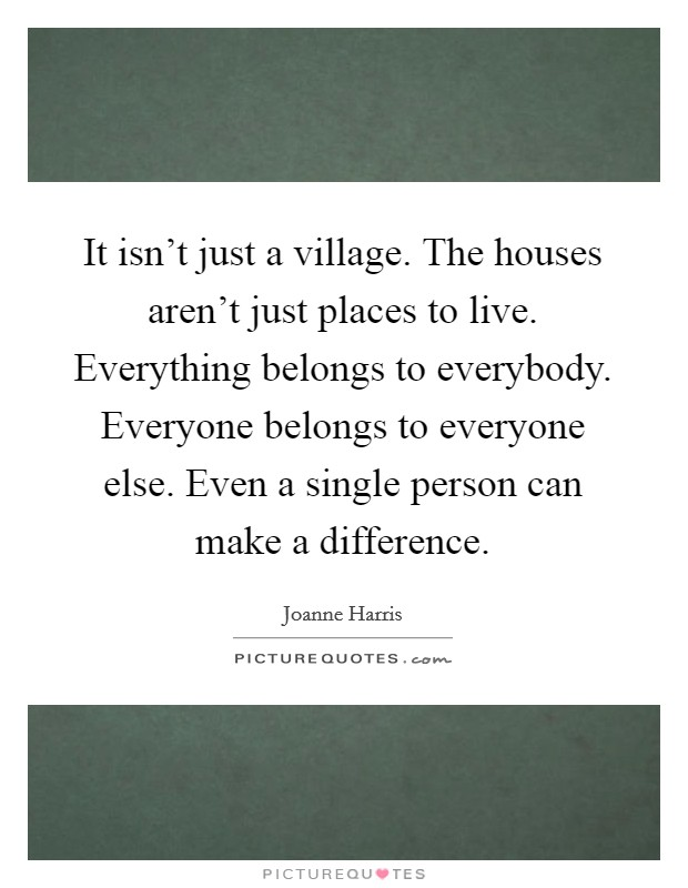 It isn't just a village. The houses aren't just places to live. Everything belongs to everybody. Everyone belongs to everyone else. Even a single person can make a difference Picture Quote #1