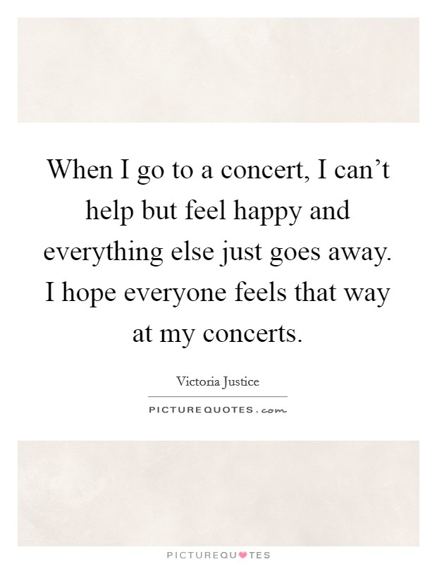 When I go to a concert, I can't help but feel happy and everything else just goes away. I hope everyone feels that way at my concerts. Picture Quote #1