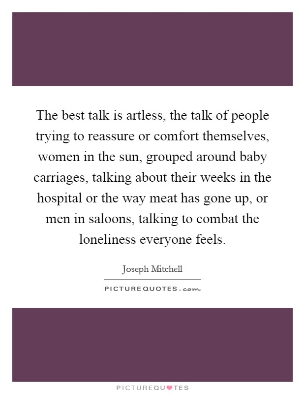 The best talk is artless, the talk of people trying to reassure or comfort themselves, women in the sun, grouped around baby carriages, talking about their weeks in the hospital or the way meat has gone up, or men in saloons, talking to combat the loneliness everyone feels Picture Quote #1