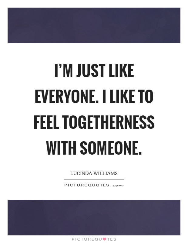 I'm just like everyone. I like to feel togetherness with someone Picture Quote #1