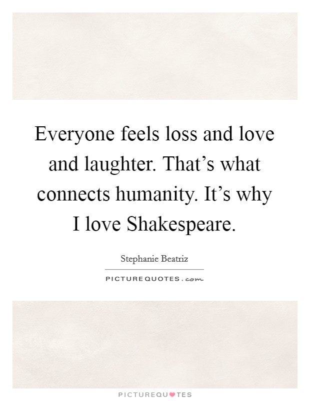 Everyone feels loss and love and laughter. That's what connects humanity. It's why I love Shakespeare. Picture Quote #1