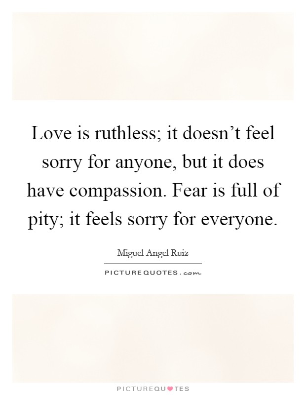 Love is ruthless; it doesn't feel sorry for anyone, but it does have compassion. Fear is full of pity; it feels sorry for everyone Picture Quote #1