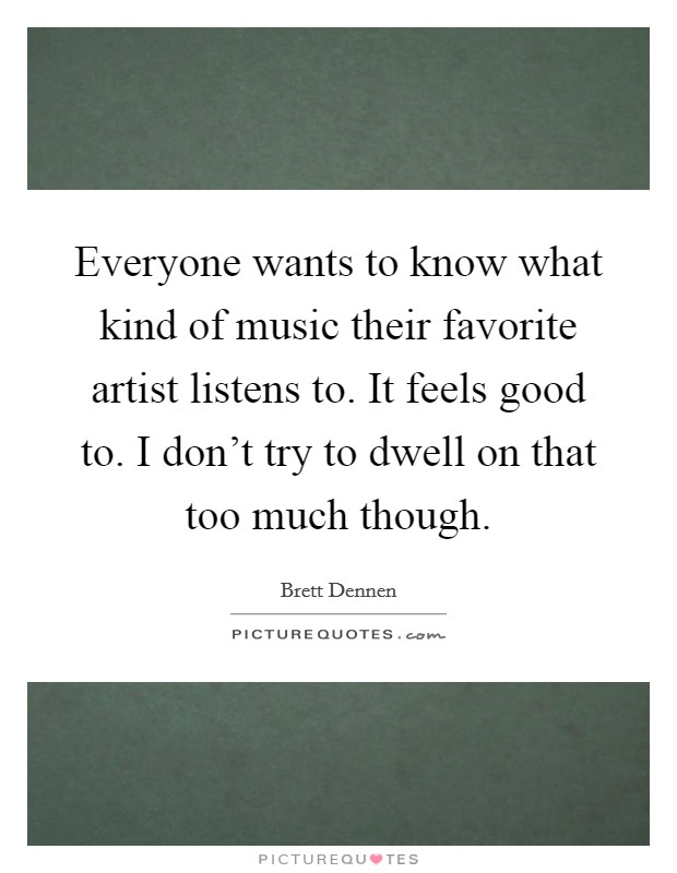 Everyone wants to know what kind of music their favorite artist listens to. It feels good to. I don't try to dwell on that too much though Picture Quote #1