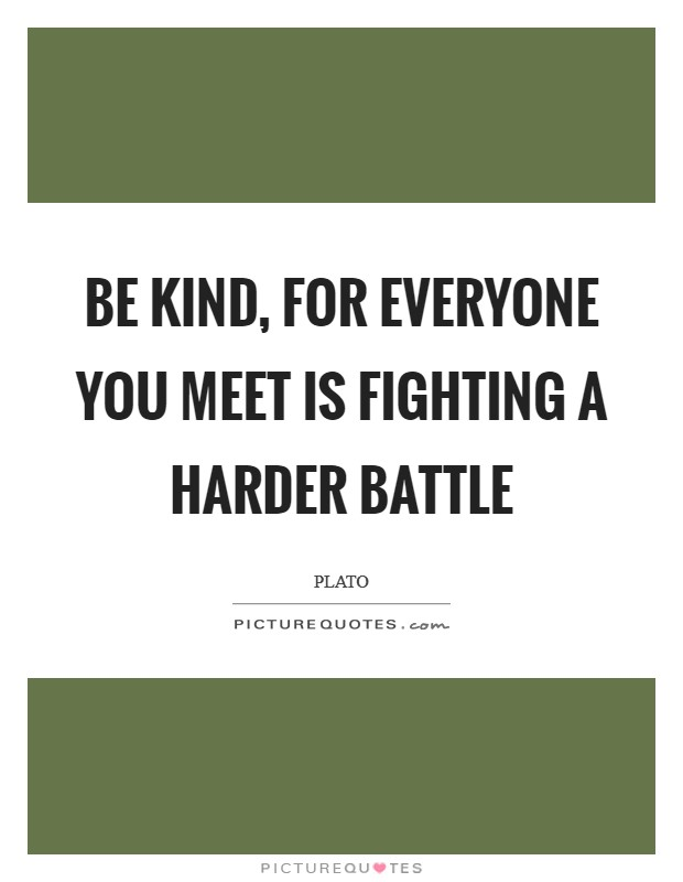Be kind, for everyone you meet is fighting a harder battle Picture Quote #1