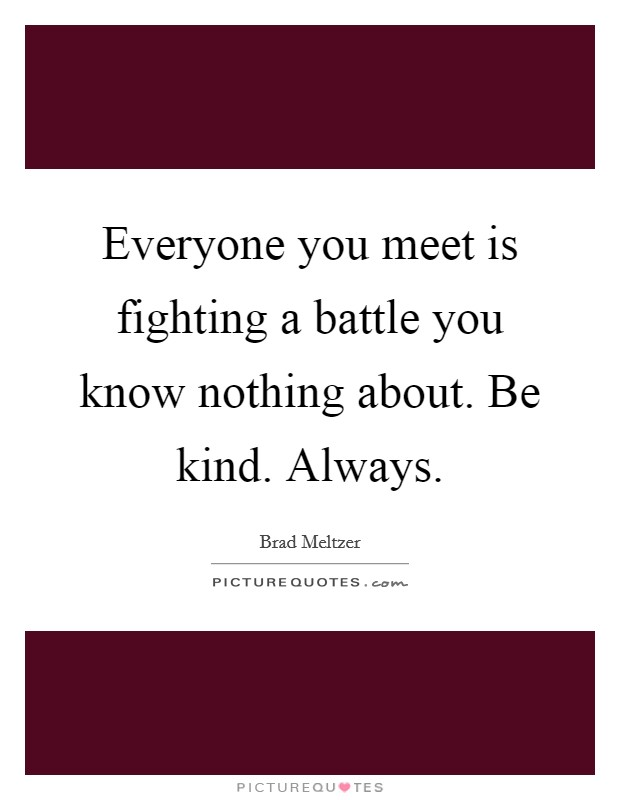 Everyone you meet is fighting a battle you know nothing about. Be kind. Always Picture Quote #1