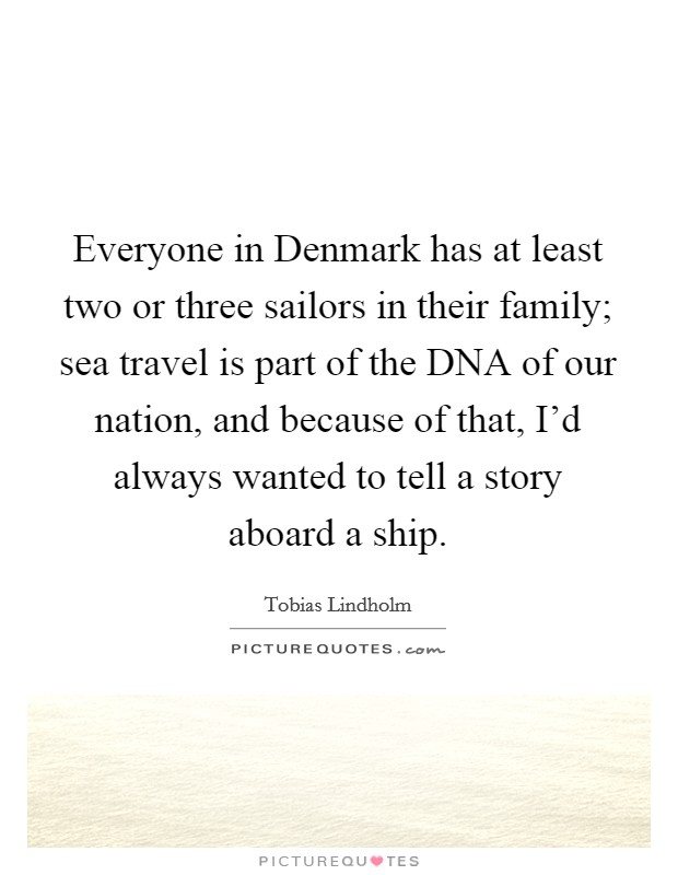 Everyone in Denmark has at least two or three sailors in their family; sea travel is part of the DNA of our nation, and because of that, I'd always wanted to tell a story aboard a ship Picture Quote #1