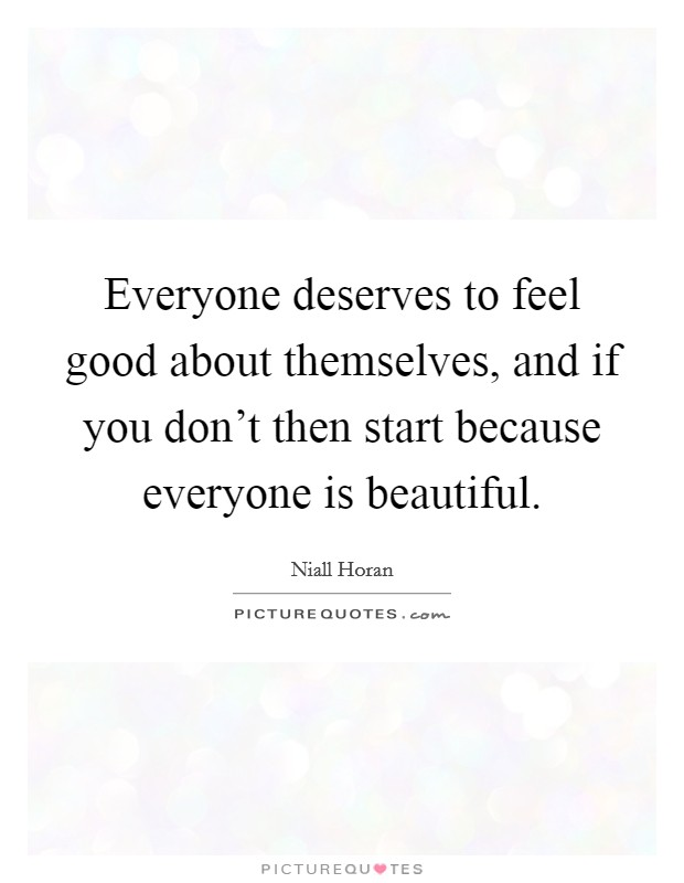 Everyone deserves to feel good about themselves, and if you don't then start because everyone is beautiful Picture Quote #1