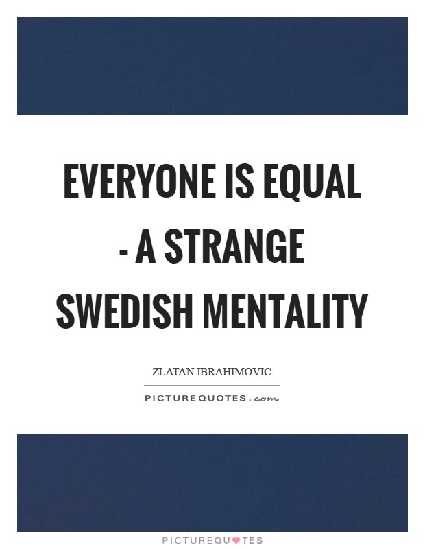 Everyone is equal - a strange Swedish mentality Picture Quote #1