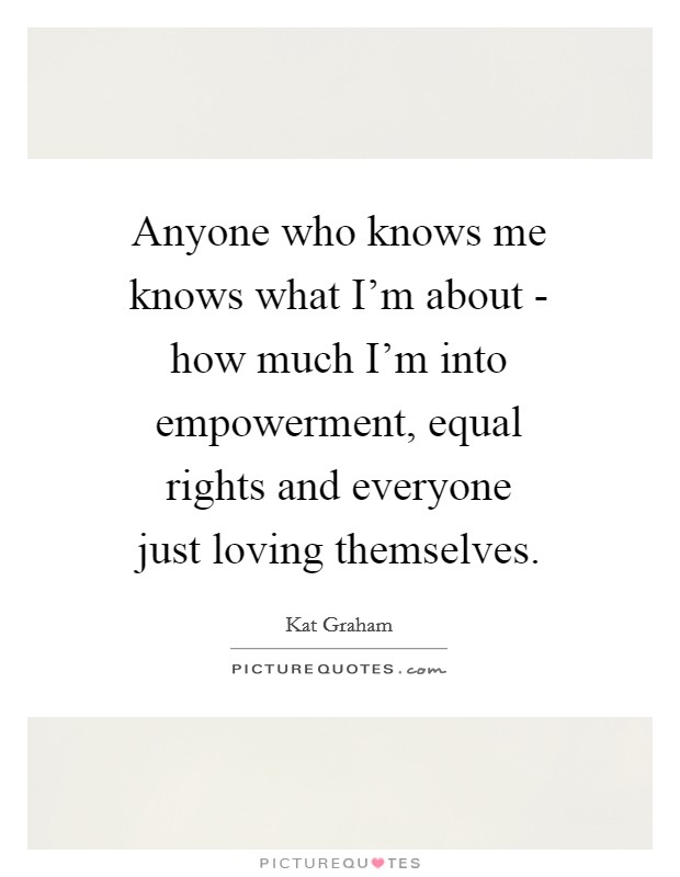 Anyone who knows me knows what I'm about - how much I'm into empowerment, equal rights and everyone just loving themselves Picture Quote #1
