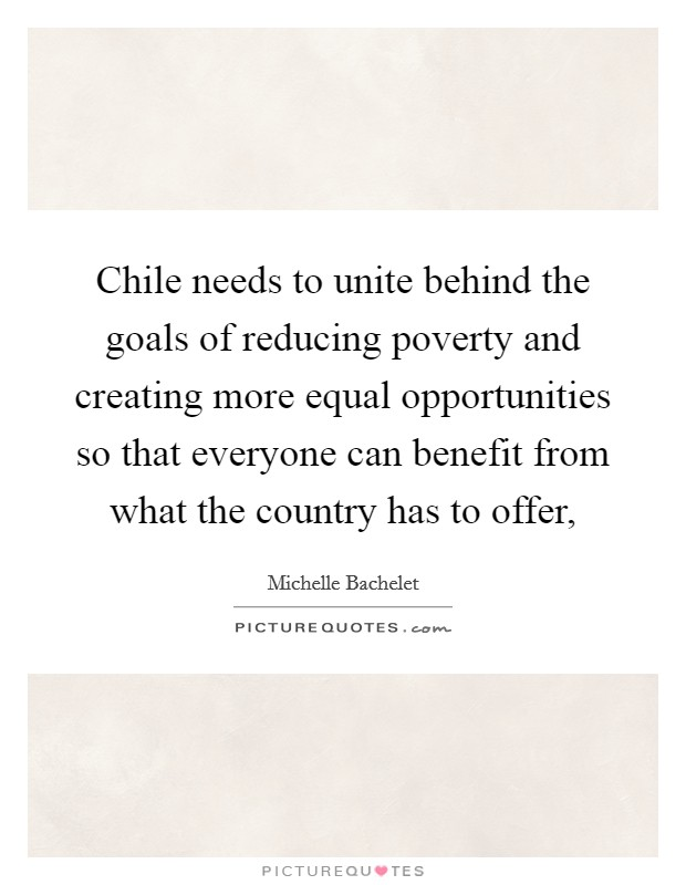Chile needs to unite behind the goals of reducing poverty and creating more equal opportunities so that everyone can benefit from what the country has to offer, Picture Quote #1