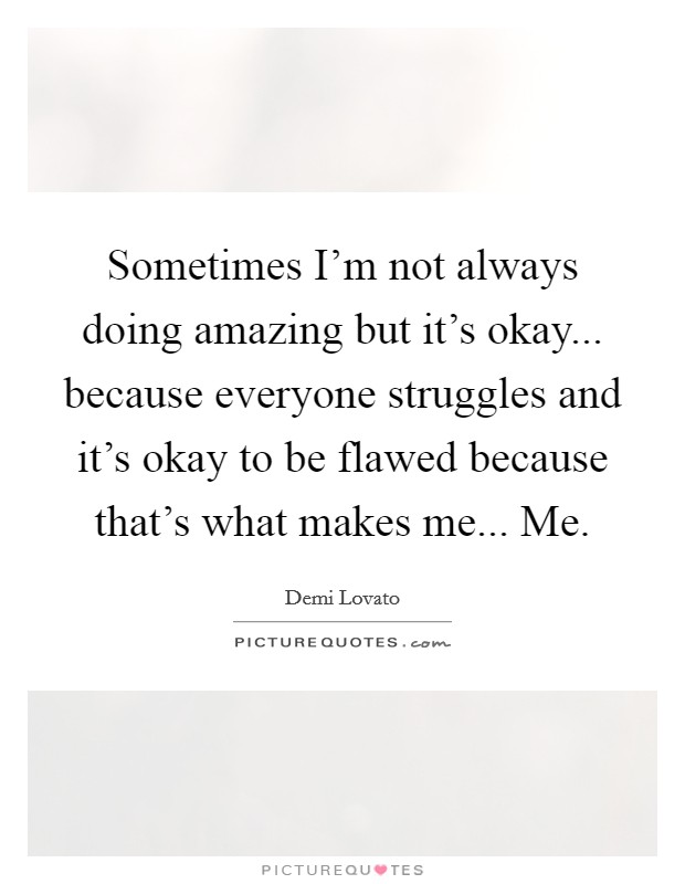 Sometimes I'm not always doing amazing but it's okay... because everyone struggles and it's okay to be flawed because that's what makes me... Me Picture Quote #1