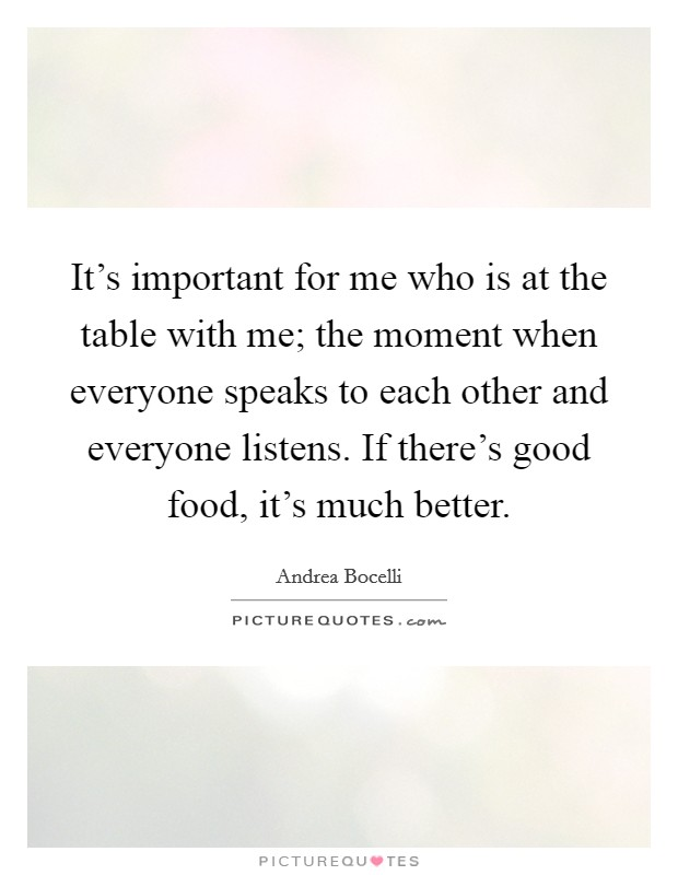 It's important for me who is at the table with me; the moment when everyone speaks to each other and everyone listens. If there's good food, it's much better. Picture Quote #1