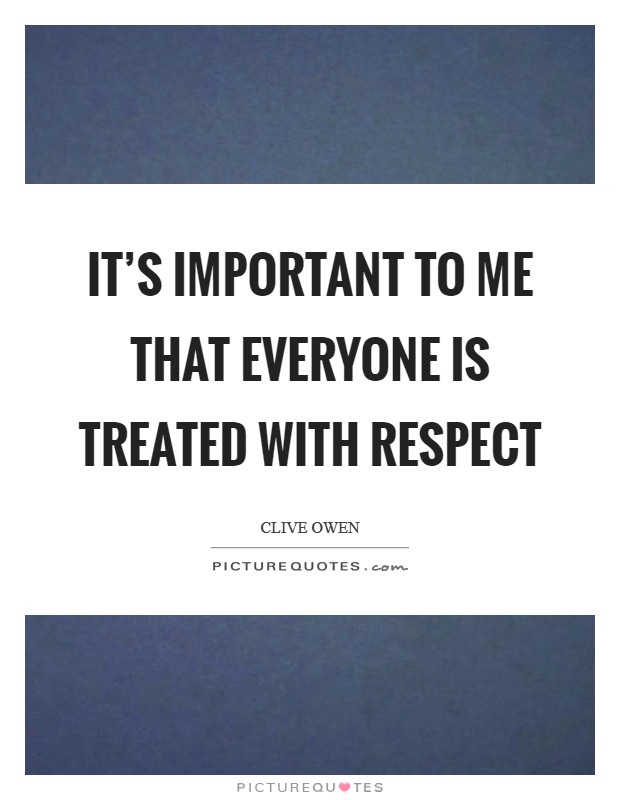 It's important to me that everyone is treated with respect Picture Quote #1