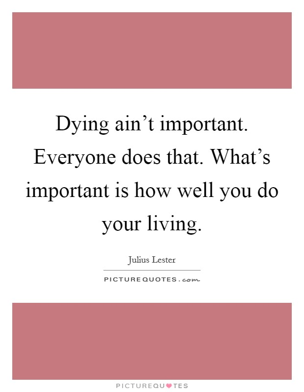Dying ain't important. Everyone does that. What's important is how well you do your living Picture Quote #1