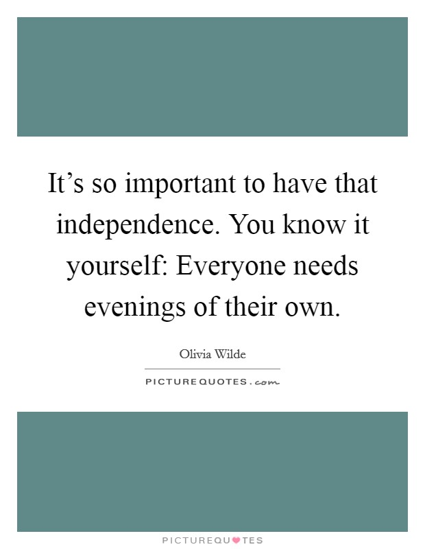 It's so important to have that independence. You know it yourself: Everyone needs evenings of their own Picture Quote #1