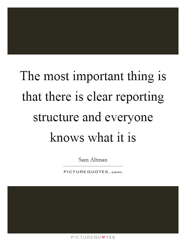 The most important thing is that there is clear reporting structure and everyone knows what it is Picture Quote #1
