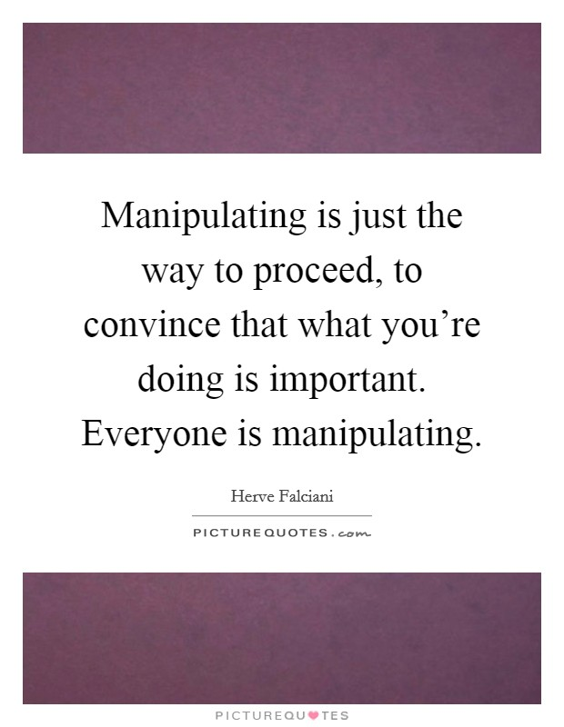 Manipulating is just the way to proceed, to convince that what you're doing is important. Everyone is manipulating Picture Quote #1