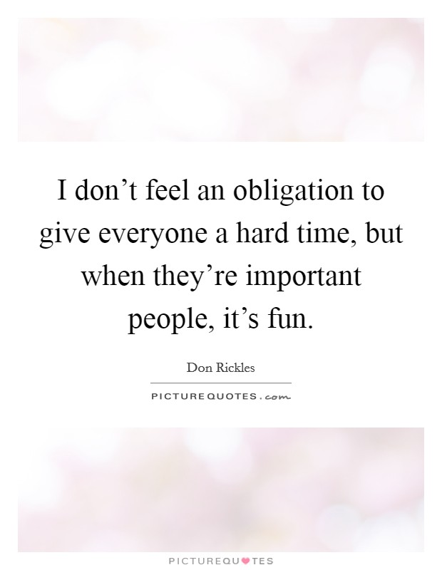 I don't feel an obligation to give everyone a hard time, but when they're important people, it's fun Picture Quote #1