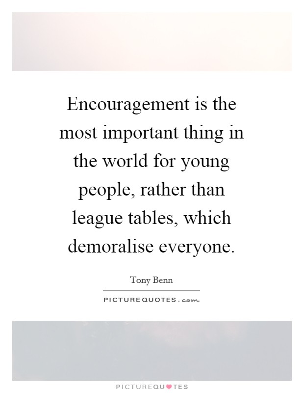 Encouragement is the most important thing in the world for young people, rather than league tables, which demoralise everyone Picture Quote #1