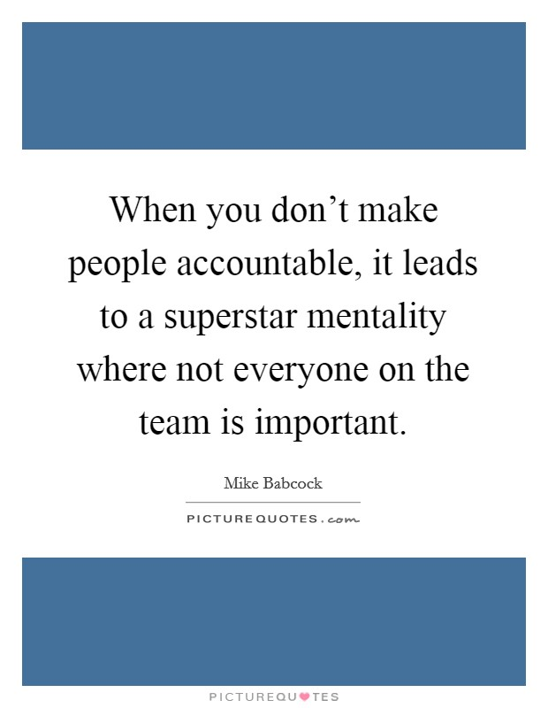 When you don't make people accountable, it leads to a superstar mentality where not everyone on the team is important Picture Quote #1