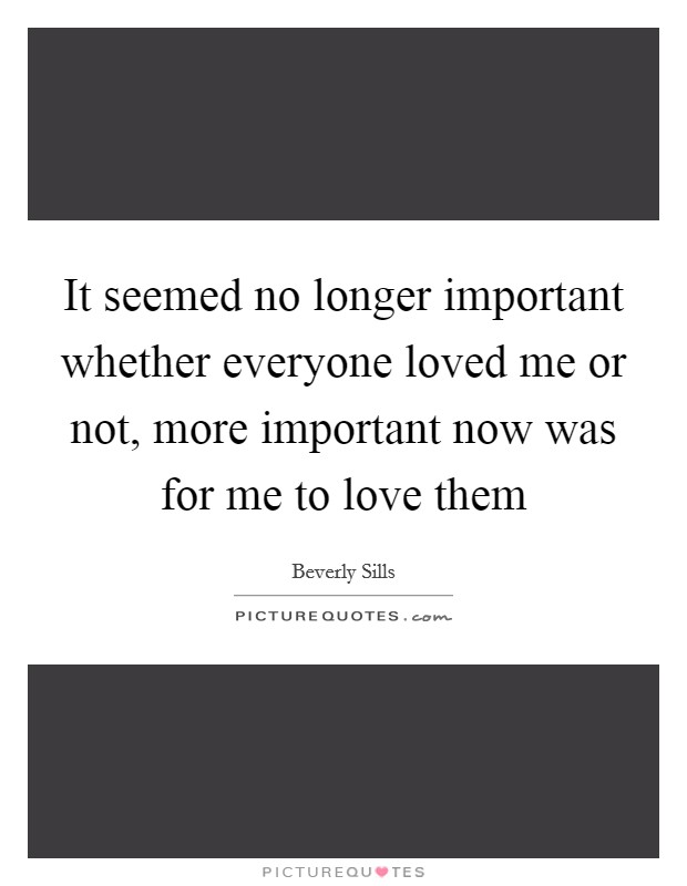 It seemed no longer important whether everyone loved me or not, more important now was for me to love them Picture Quote #1