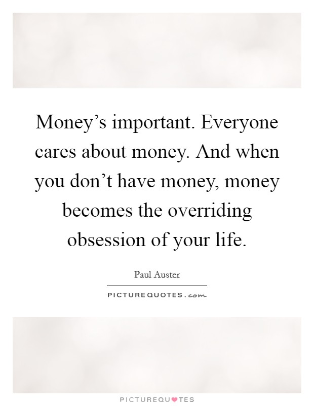 Money's important. Everyone cares about money. And when you don't have money, money becomes the overriding obsession of your life Picture Quote #1