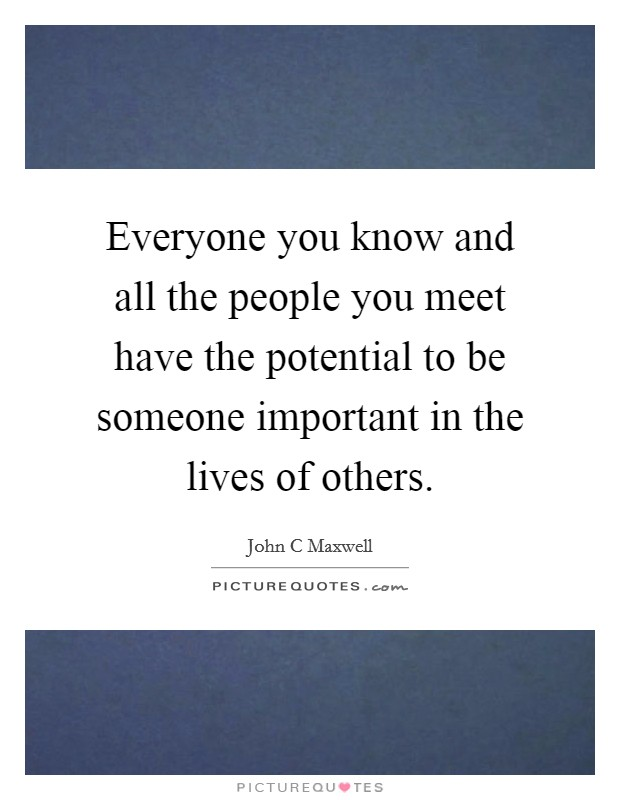 Everyone you know and all the people you meet have the potential to be someone important in the lives of others Picture Quote #1